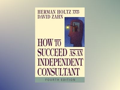 How to Succeed as an Independent Consultant, 4th Edition av Herman Holtz
