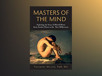 Masters of the Mind: Exploring the Story of Mental Illness from Ancient Tim av Theodore Millon Ph.D.