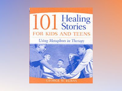 101 Healing Stories for Kids and Teens: Using Metaphors in Therapy av George W. Burns