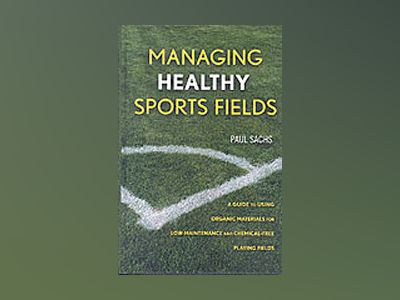 Managing Healthy Sports Fields: A Guide to Using Organic Materials for Low- av Paul D. Sachs
