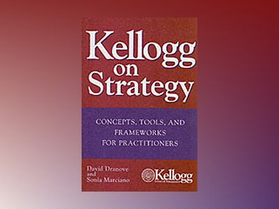 Kellogg on Strategy: Concepts, Tools, and Frameworks for Practitioners av David Dranove
