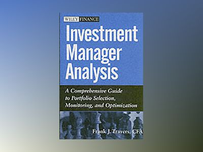 Investment Manager Analysis: A Comprehensive Guide to Portfolio Selection, av Frank J. Travers