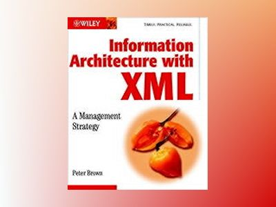 Information Architecture with XML: A Management Strategy av Peter Brown