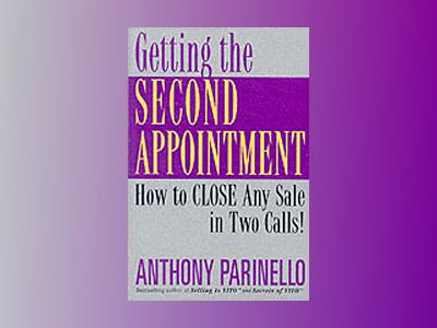 Getting the Second Appointment: How to CLOSE Any Sale in Two Calls! av Anthony Parinello
