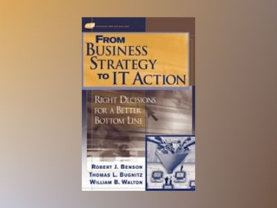 From Business Strategy to IT Action: Right Decisions for a Better Bottom Li av Robert J. Benson