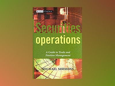 Securities Operations: A Guide to Trade and Position Management av Michael Simmons