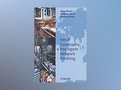 Retail Geography and Intelligent Network Planning av Mark Birkin