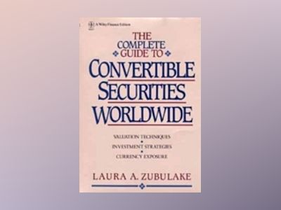The Complete Guide to Convertible Securities Worldwide av Laura A. Zubulake