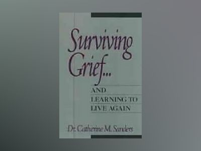 Surviving Grief ... and Learning to Live Again av Catherine M. Sanders