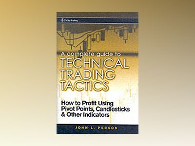 A Complete Guide to Technical Trading Tactics: How to Profit Using Pivot Po av John L. Person
