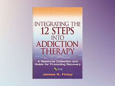 Integrating the 12 Steps into Addiction Therapy: A Resource Collection and av James R. Finley