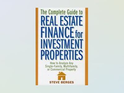 The Complete Guide to Real Estate Finance for Investment Properties: How to av Steve Berges