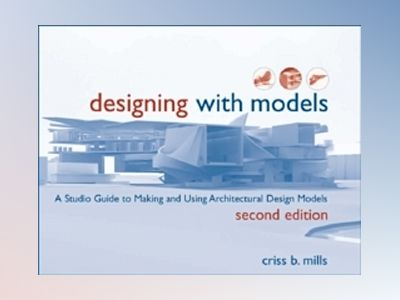 Designing with Models: A Studio Guide to Making and Using Architectural Des av Criss B. Mills