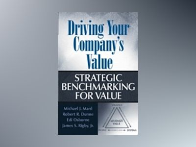 Driving Your Company's Value: Strategic Benchmarking for Value av Michael J. Mard
