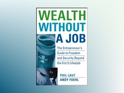 Wealth Without a Job: The Entrepreneur's Guide to Freedom and Security Beyo av Phil Laut