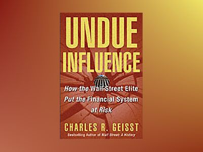 Undue Influence: How the Wall Street Elite Puts the Financial System at Ris av Charles R. Geisst