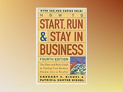 How to Start, Run, and Stay in Business: The Nuts-and-Bolts Guide to Turnin av Gregory Kishel