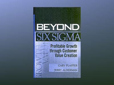 Beyond Six Sigma: Profitable Growth through Customer Value Creation av Gary Plaster