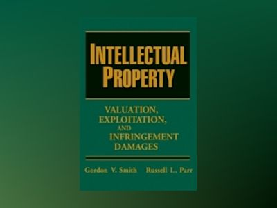 Intellectual Property: Valuation, Exploitation, and Infringement Damages av Gordon V. Smith