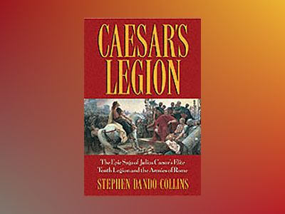 Caesar's Legion: The Epic Saga of Julius Caesar's Elite Tenth Legion and th av Stephen Dando-Collins
