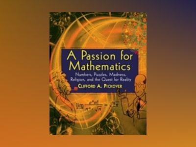 A Passion for Mathematics: Numbers, Puzzles, Madness, Religion, and the Que av Clifford A. Pickover