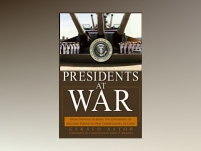 Presidents at War: From Truman to Bush, The Gathering of Military Powers To av Gerald Astor