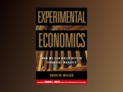 Experimental Economics: How We Can Build Better Financial Markets av Ross M. Miller