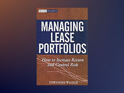 Managing Lease Portfolios: How to Increase Return and Control Risk av Townsend Walker