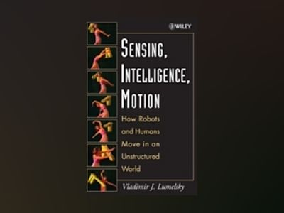 Sensing, Intelligence, Motion: How Robots and Humans Move in an Unstructure av Vladimir Lumelsky
