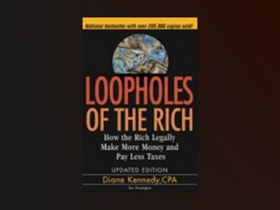 Loopholes of the Rich: How the Rich Legally Make More Money and Pay Less Ta av Diane Kennedy