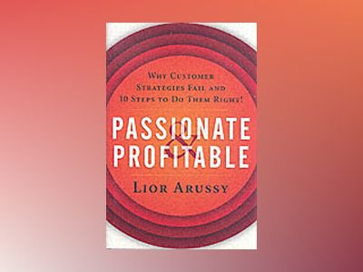 Passionate and Profitable: Why Customer Strategies Fail and Ten Steps to Do av Lior Arussy