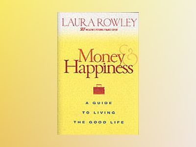 Money and Happiness: A Guide to Living the Good Life av Laura Rowley