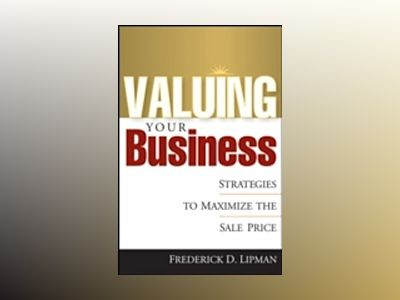 Valuing Your Business: Strategies to Maximize the Sale Price av Frederick Lipman
