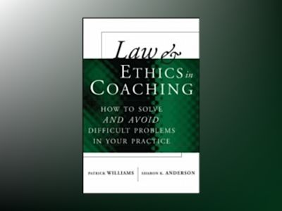 Law and Ethics in Coaching: How to Solve—and Avoid--Difficult Problem av Pat Williams