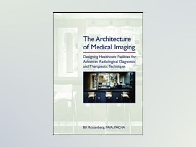 The Architecture of Medical Imaging: Designing Healthcare Facilities for Ad av Bill Rostenberg