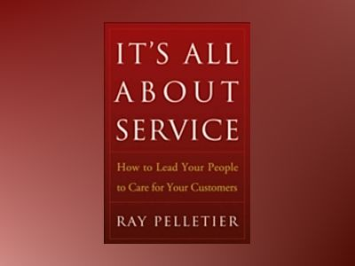 It's All About Service: How to Lead Your People to Care for Your Customers av Ray Pelletier