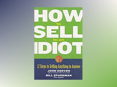 How to Sell to an Idiot: 12 Steps to Selling Anything to Anyone av John Hoover