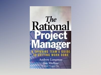 The Rational Project Manager: A Thinking Team's Guide to Getting Work Done av A. Longman