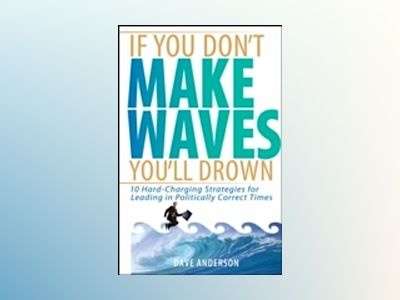 If You Don't Make Waves, You'll Drown: 10 Hard-Charging Strategies for Lead av Dave Anderson