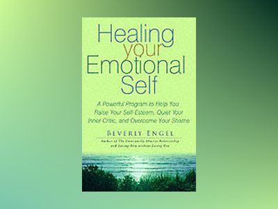 Healing Your Emotional Self :A Powerful Program to Help You Raise Your Self av Beverly Engel