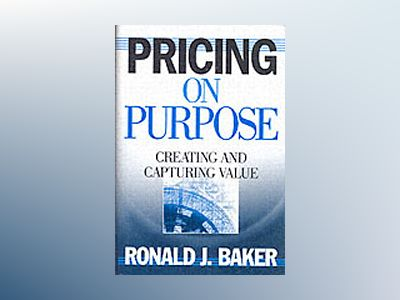 Pricing on Purpose: Creating and Capturing Value av Ronald J. Baker