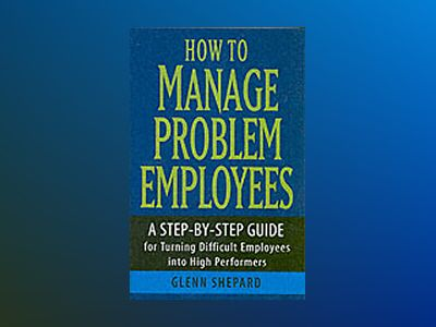 How to Manage Problem Employees: A Step-by-Step Guide for Turning Difficult av Glenn Shepard