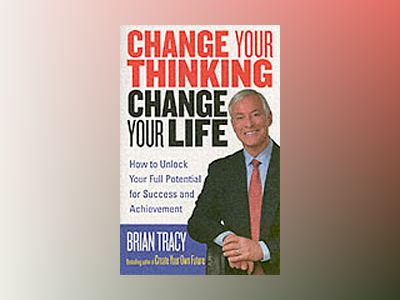 Change Your Thinking, Change Your Life: How to Unlock Your Full Potential f av Brian Tracy