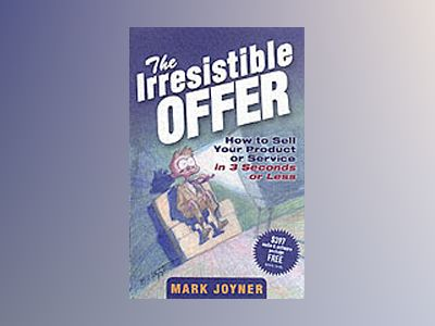 The Irresistible Offer: How to Sell Your Product or Service in 3 Seconds or av Mark Joyner