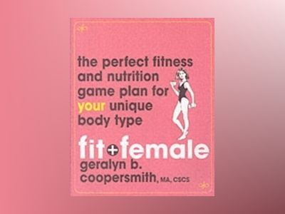 Fit and Female: The Perfect Fitness and Nutrition Game Plan for Your Unique av Geralyn Coopersmith