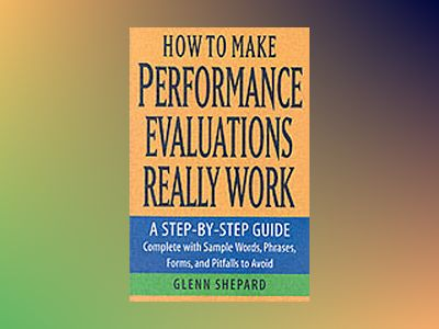 How to Make Performance Evaluations Really Work: A Step-by-Step Guide Compl av Glenn Shepard