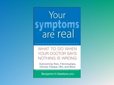 Your Symptoms Are Real: What to Do When Your Doctor Says Nothing Is Wrong av Benjamin H.Natelson