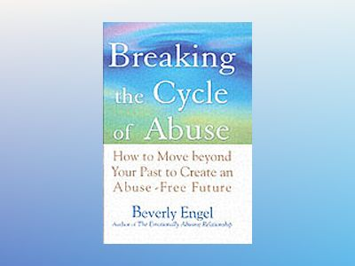 Breaking the Cycle of Abuse: How to Move Beyond Your Past to Create an Abus av Beverly Engel