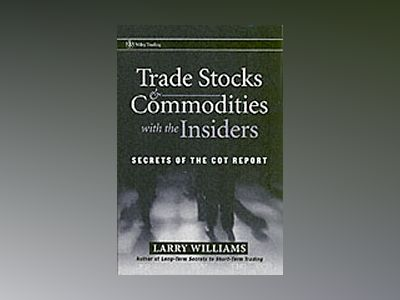 Trade Stocks Commodities with the Insiders: Secrets of the COT Report av Larry Williams