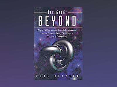 The Great Beyond: Higher Dimensions, Parallel Universes and the Extraordina av Paul Halpern